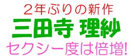 2年ぶりの新作 三田寺理紗 セクシー度、倍増!!