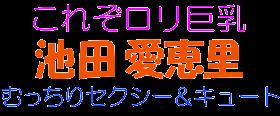 これぞロリ巨乳 池田愛恵里 むっちりセクシー&キュート