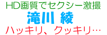 HD画質でセクシー激撮 滝川綾 ハッキリ、クッキリ…