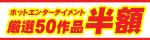 3月20日(金)10時まで☆ホットエンターテイメント厳選50作品半額セール!!