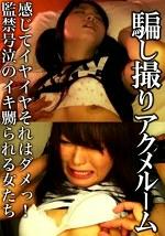 騙し撮りアクメルーム vol.3 感じてイヤイヤそれはダメっ!監禁号泣のイキ嬲られる女たち