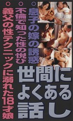 世間によくある話し ・息子の嫁の誘惑 ・不倫で知った性の悦び ・義父の性テクニックに溺れた18才娘
