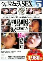 ハードディープフェラ&SEX vol.5 厳選!嗚咽と涙にまみれた16人の娘達
