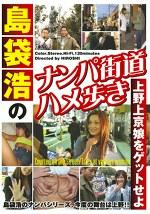 島袋浩のナンパ街道ハメ歩き 上野上京娘をゲットせよ