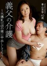 義父の介護 ~大爆乳100cmの嫁に中出ししてもうた~ 青山京香40歳