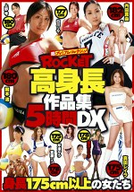 ROCKET 超プレミアム・コレクション 身長175cm以上の女たち ROCKET高身長作品集5時間DX