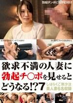 欲求不満の人妻に勃起チ○ポを見せるとどうなる!? 7