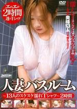 人妻バスルーム 13人のスケスケ濡れTシャツ2時間