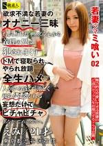若妻ツマミ喰い02 えみ/21才/東京都渋谷区在住