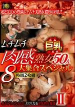 ムチムチ肉感熟女50人大集合スペシャル8時間 Ⅱ