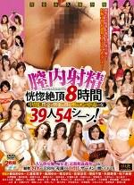 膣内射精恍惚絶頂8時間 中出し性交で快楽を得るザーメン中毒の女39人54シーン!