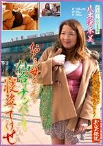 おらの母ちゃんを仙台でナンパして寝盗ってけせ みちのく色白豊満妻 八木澤冬美