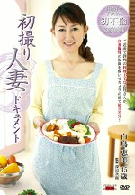 初撮り人妻ドキュメント 白鳥恵美 四十五歳