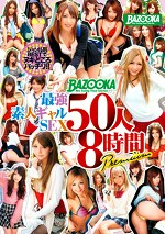 BAZOOKA 最強素人ギャルSEX 50人 8時間 Premium