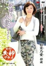 初撮り人妻ドキュメント 松重乃愛 四十歳