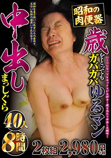 昭和の肉便器歳をとってもガバガバゆるマン中出しまっしぐら 40人8時間