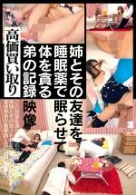 高価買取 姉とその友達を睡眠薬で眠らせて体を貪る弟の記録映像