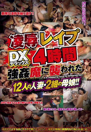 凌辱レイプDX4時間!! 強姦魔に襲われた12人の人妻・2組の母娘!!