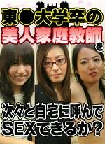 東○大学卒の美人家庭教師を次々と自宅に呼んでSEXできるか!?