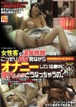 女性客が温泉旅館の部屋でこっそりAV見ながらオナニーしている最中に侵入したらどうなっちゃうの?