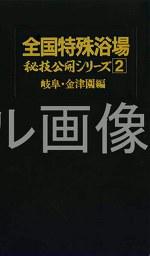 全国特殊浴場 秘技公開シリーズ2 岐阜・金津園編