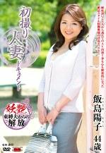 初撮り人妻ドキュメント 飯島陽子 四十四歳