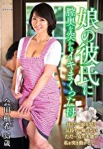 娘の彼氏に膣奥を突かれイキまくった母 会田柚希 三十五歳